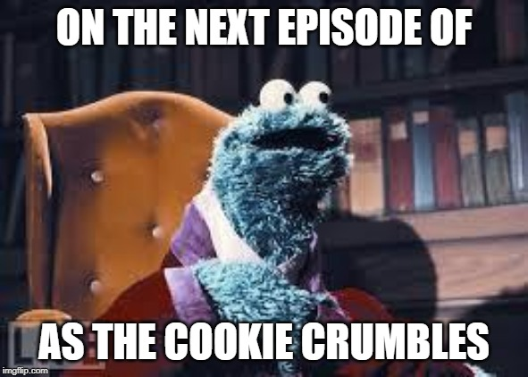 Cookie monster | ON THE NEXT EPISODE OF AS THE COOKIE CRUMBLES | image tagged in cookie monster | made w/ Imgflip meme maker