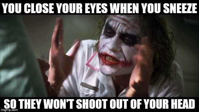 And everybody loses their eyes | YOU CLOSE YOUR EYES WHEN YOU SNEEZE SO THEY WON'T SHOOT OUT OF YOUR HEAD | image tagged in memes,and everybody loses their minds,sneeze,eyes,and that's all i have to say about that,close | made w/ Imgflip meme maker