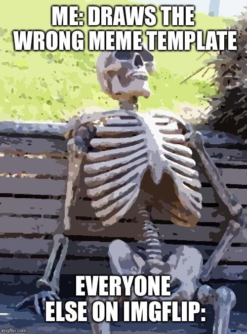 Waiting Skeleton Meme | ME: DRAWS THE WRONG MEME TEMPLATE EVERYONE ELSE ON IMGFLIP: | image tagged in memes,waiting skeleton | made w/ Imgflip meme maker