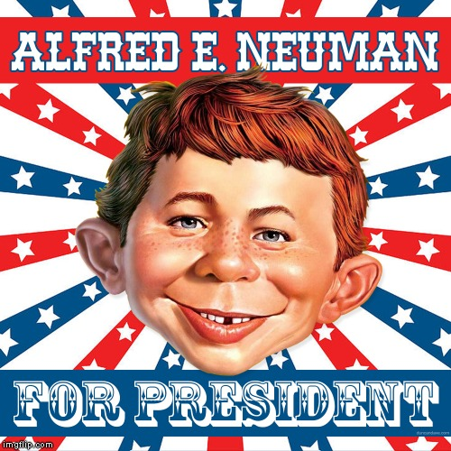 A Candidate We All Love! | image tagged in election 2020,alfred e neuman,president,mad magazine | made w/ Imgflip meme maker