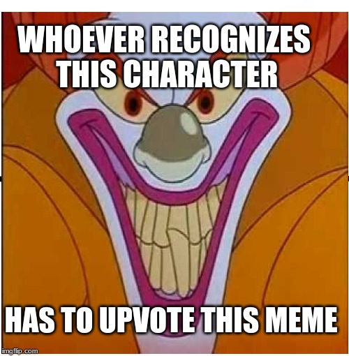 It's not Pennywise | WHOEVER RECOGNIZES THIS CHARACTER HAS TO UPVOTE THIS MEME | image tagged in funny memes | made w/ Imgflip meme maker