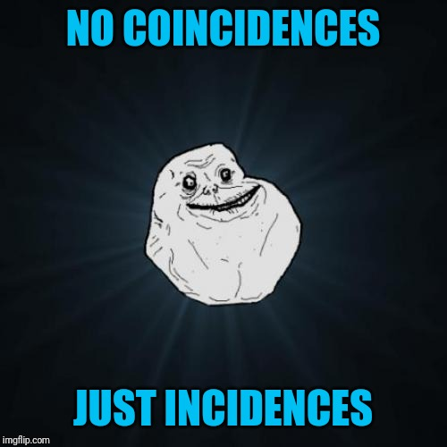 Forever Alone | NO COINCIDENCES JUST INCIDENCES | image tagged in memes,forever alone | made w/ Imgflip meme maker