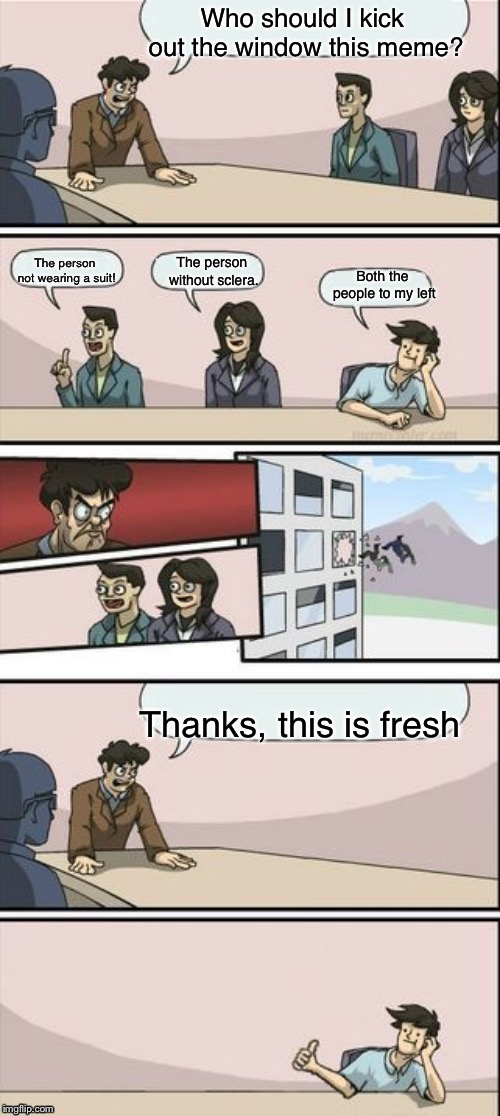 Boardroom Meeting Suggestion but it's in reverse | Who should I kick out the window this meme? Thanks, this is fresh Both the people to my left The person not wearing a suit! The person witho | image tagged in reverse boardroom meeting suggestion,memes,boardroom meeting suggestion | made w/ Imgflip meme maker