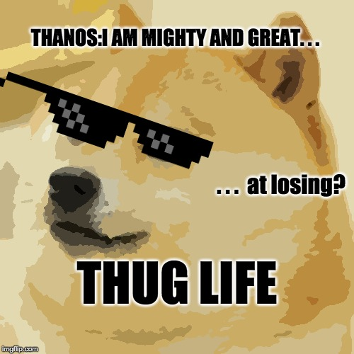Doge | THANOS:I AM MIGHTY AND GREAT. . . . . .  at losing? THUG LIFE | image tagged in memes,doge | made w/ Imgflip meme maker