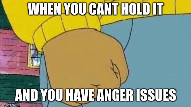 cant hold it | WHEN YOU CANT HOLD IT AND YOU HAVE ANGER ISSUES | image tagged in memes,arthur fist,pee | made w/ Imgflip meme maker