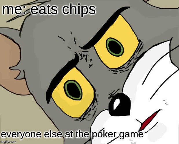 yummy chips | me: eats chips everyone else at the poker game | image tagged in memes,unsettled tom | made w/ Imgflip meme maker