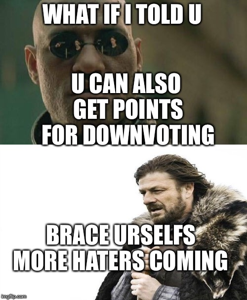 WHAT IF I TOLD U U CAN ALSO GET POINTS FOR DOWNVOTING BRACE URSELFS MORE HATERS COMING | image tagged in memes,matrix morpheus | made w/ Imgflip meme maker