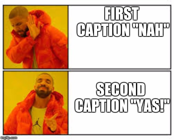 "FIRST CAPTION ""NAH"" SECOND CAPTION ""YAS!"" 