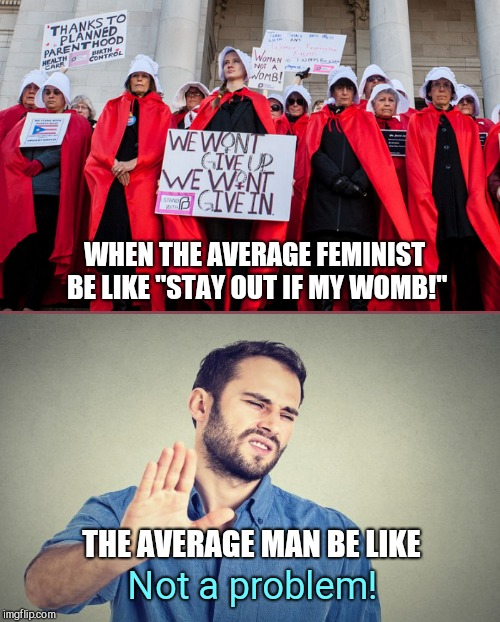 "Ugly Pro-choice feminists | WHEN THE AVERAGE FEMINIST BE LIKE ""STAY OUT IF MY WOMB!"" THE AVERAGE MAN BE LIKE Not a problem! 
