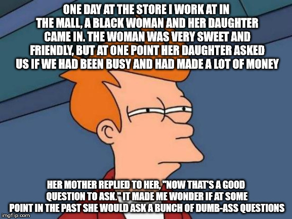 Futurama Fry | ONE DAY AT THE STORE I WORK AT IN THE MALL, A BLACK WOMAN AND HER DAUGHTER CAME IN. THE WOMAN WAS VERY SWEET AND FRIENDLY, BUT AT ONE POINT  | image tagged in memes,futurama fry,mall,questions,dumb ass,black woman | made w/ Imgflip meme maker