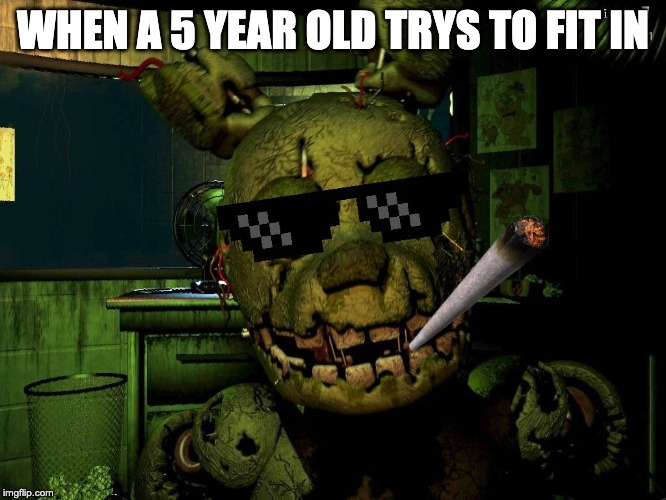 Mlg Springtrap |  WHEN A 5 YEAR OLD TRYS TO FIT IN | image tagged in mlg springtrap | made w/ Imgflip meme maker