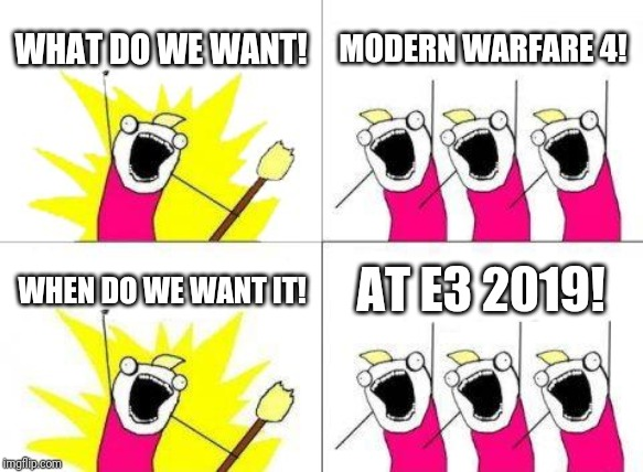 What Do We Want | WHAT DO WE WANT! MODERN WARFARE 4! WHEN DO WE WANT IT! AT E3 2019! | image tagged in memes,what do we want | made w/ Imgflip meme maker