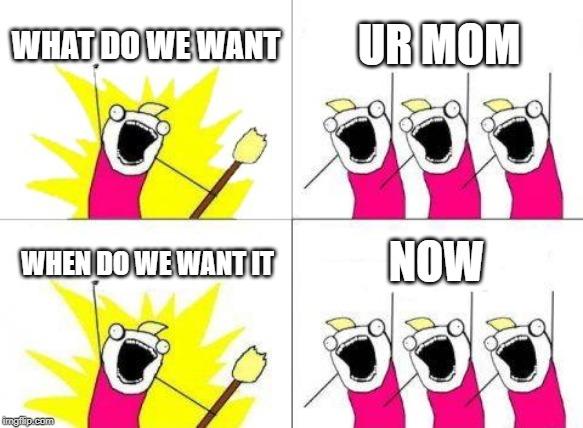 I want ur mom | WHAT DO WE WANT UR MOM WHEN DO WE WANT IT NOW | image tagged in memes,what do we want | made w/ Imgflip meme maker