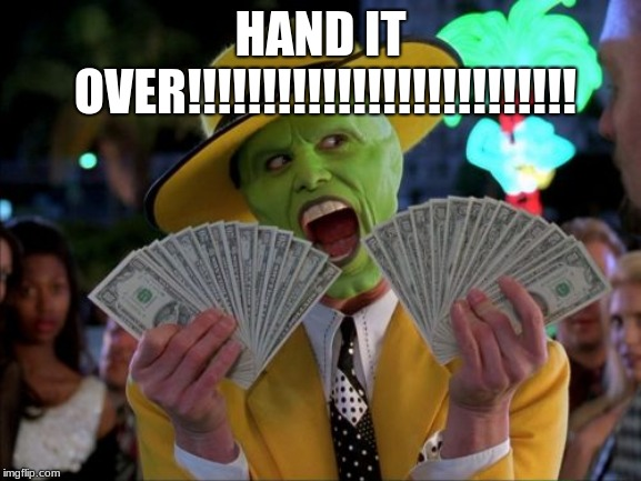 Money Money Meme | HAND IT OVER!!!!!!!!!!!!!!!!!!!!!!!!!! | image tagged in memes,money money | made w/ Imgflip meme maker