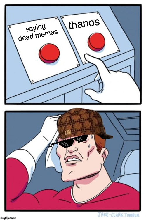 Two Buttons Meme | saying dead memes thanos | image tagged in memes,two buttons | made w/ Imgflip meme maker