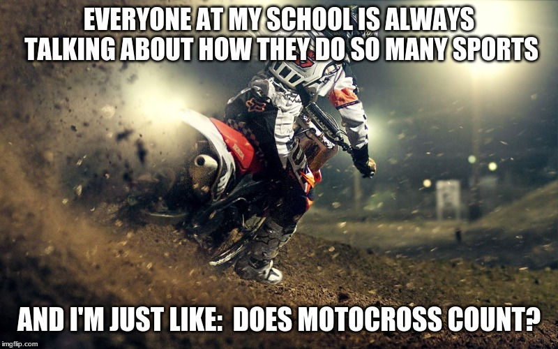 motocross | EVERYONE AT MY SCHOOL IS ALWAYS TALKING ABOUT HOW THEY DO SO MANY SPORTS AND I'M JUST LIKE:  DOES MOTOCROSS COUNT? | image tagged in motocross | made w/ Imgflip meme maker
