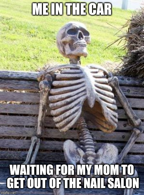 Waiting Skeleton | ME IN THE CAR WAITING FOR MY MOM TO GET OUT OF THE NAIL SALON | image tagged in memes,waiting skeleton | made w/ Imgflip meme maker