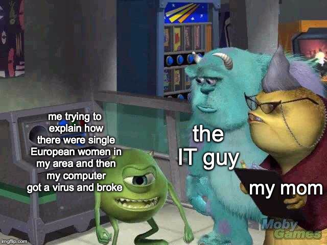 It happens! | me trying to explain how there were single European women in my area and then my computer got a virus and broke my mom the IT guy | image tagged in mike wazowski trying to explain,memes,funny,dank memes,mike wazowski,monsters inc | made w/ Imgflip meme maker