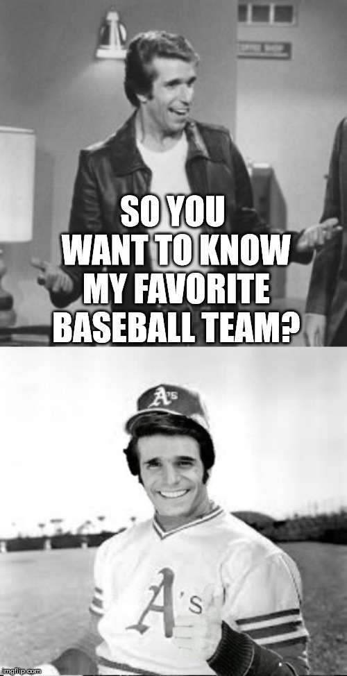 Fonzie's Favorite Baseball Team | SO YOU WANT TO KNOW MY FAVORITE BASEBALL TEAM? | image tagged in the fonz,memes,happy days,baseball,oakland,what if i told you | made w/ Imgflip meme maker