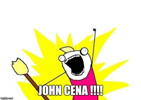 X All The Y Meme | JOHN CENA !!!! | image tagged in memes,x all the y | made w/ Imgflip meme maker