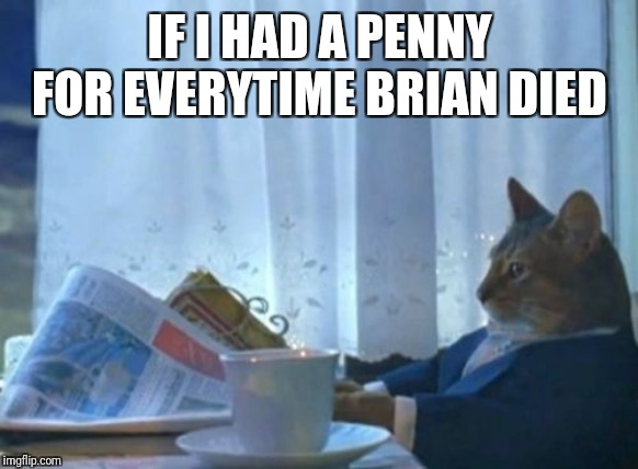 I Should Buy A Boat Cat Meme | IF I HAD A PENNY FOR EVERYTIME BRIAN DIED | image tagged in memes,i should buy a boat cat | made w/ Imgflip meme maker