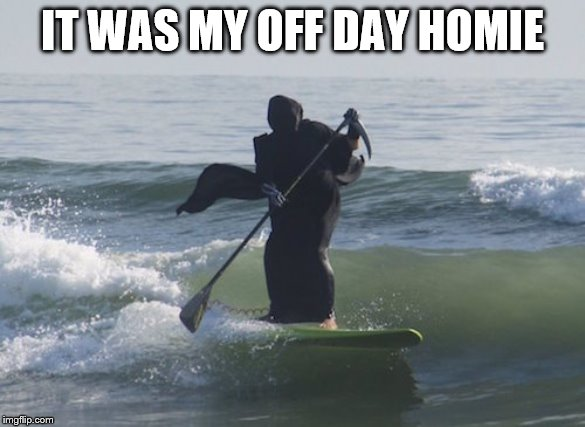 Surfing Grim Reaper | IT WAS MY OFF DAY HOMIE | image tagged in surfing grim reaper | made w/ Imgflip meme maker