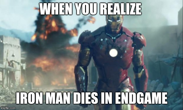 Iron Man | WHEN YOU REALIZE IRON MAN DIES IN ENDGAME | image tagged in iron man | made w/ Imgflip meme maker
