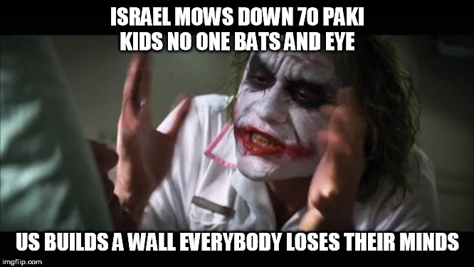 And everybody loses their minds | ISRAEL MOWS DOWN 70 PAKI KIDS NO ONE BATS AND EYE US BUILDS A WALL EVERYBODY LOSES THEIR MINDS | image tagged in memes,and everybody loses their minds | made w/ Imgflip meme maker