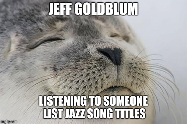 Satisfied Jeff Goldblum | JEFF GOLDBLUM LISTENING TO SOMEONE LIST JAZZ SONG TITLES | image tagged in memes,satisfied seal,jeff goldblum,jazz,music,goldblum | made w/ Imgflip meme maker