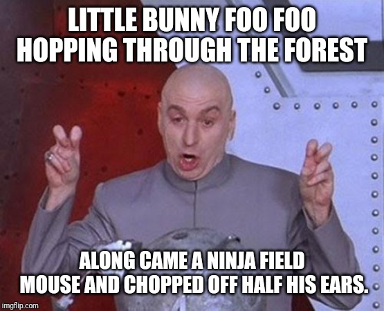 Dr Evil Laser | LITTLE BUNNY FOO FOO HOPPING THROUGH THE FOREST ALONG CAME A NINJA FIELD MOUSE AND CHOPPED OFF HALF HIS EARS. | image tagged in memes,dr evil laser | made w/ Imgflip meme maker