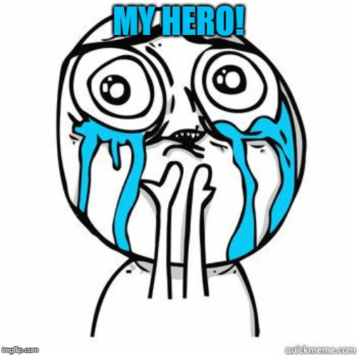 Crying Face | MY HERO! | image tagged in crying face | made w/ Imgflip meme maker