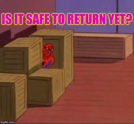Anybody there? | IS IT SAFE TO RETURN YET? | image tagged in spiderman hiding | made w/ Imgflip meme maker