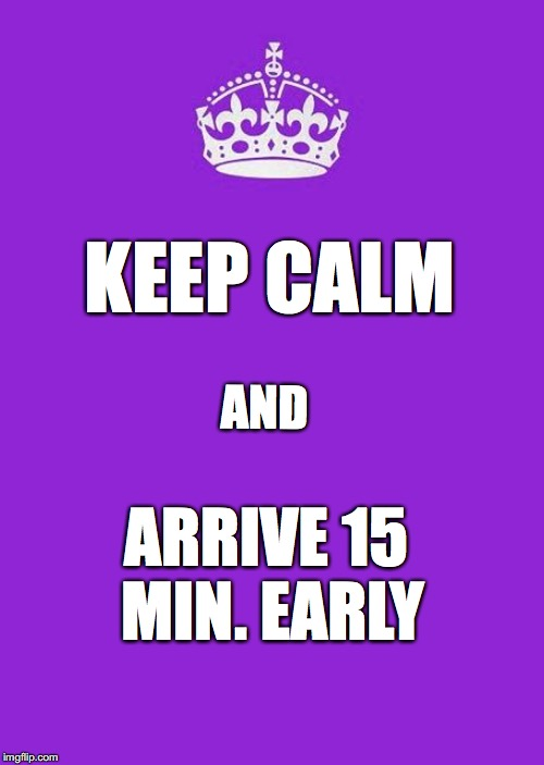 Keep Calm And Carry On Purple Meme | KEEP CALM AND ARRIVE 15 MIN. EARLY | image tagged in memes,keep calm and carry on purple | made w/ Imgflip meme maker