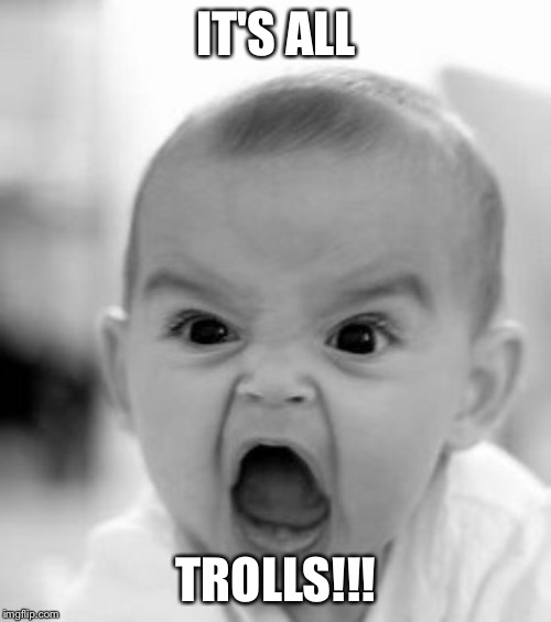 IT'S ALL TROLLS!!! | image tagged in memes,angry baby | made w/ Imgflip meme maker