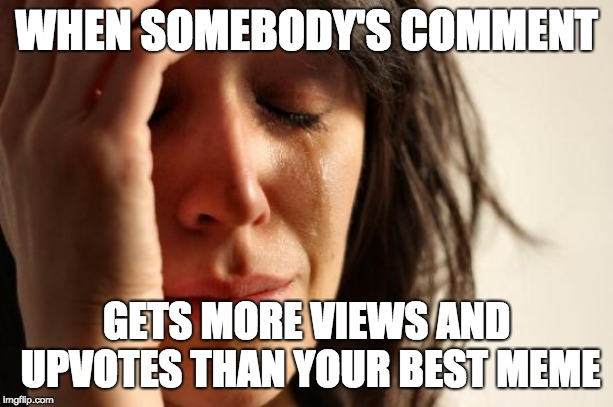 *sobs in corner while making this meme* | WHEN SOMEBODY'S COMMENT GETS MORE VIEWS AND UPVOTES THAN YOUR BEST MEME | image tagged in memes,first world problems,upvotes,funny,comments,sad | made w/ Imgflip meme maker