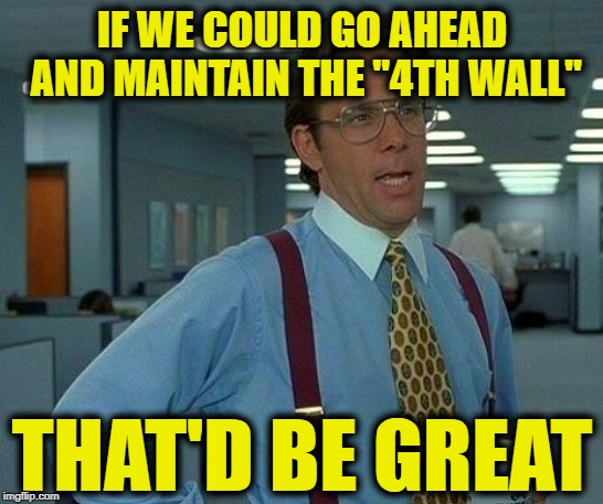 "That Would Be Great Meme | IF WE COULD GO AHEAD AND MAINTAIN THE ""4TH WALL"" THAT'D BE GREAT 