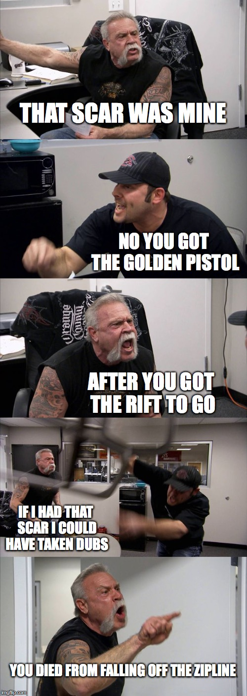 American Chopper Argument Meme | THAT SCAR WAS MINE NO YOU GOT THE GOLDEN PISTOL AFTER YOU GOT THE RIFT TO GO IF I HAD THAT SCAR I COULD HAVE TAKEN DUBS YOU DIED FROM FALLIN | image tagged in memes,american chopper argument | made w/ Imgflip meme maker