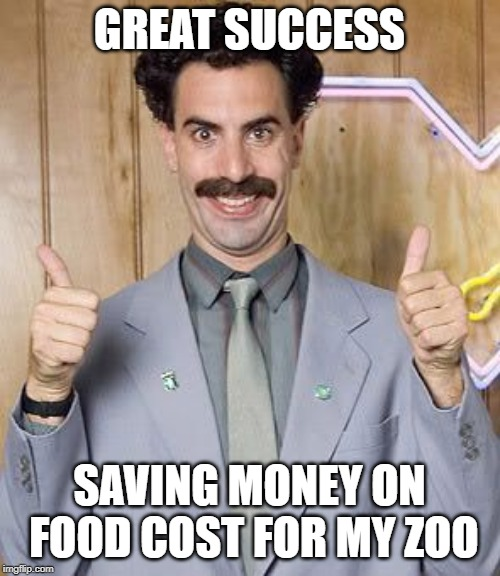 Great Success! | GREAT SUCCESS SAVING MONEY ON FOOD COST FOR MY ZOO | image tagged in great success | made w/ Imgflip meme maker