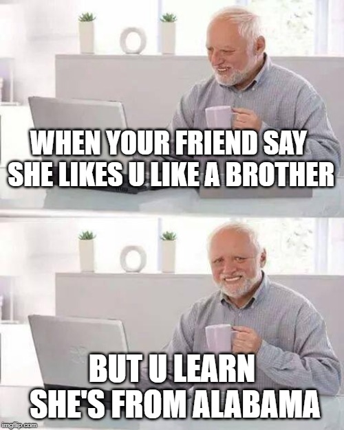 Hide the Pain Harold Meme | WHEN YOUR FRIEND SAY SHE LIKES U LIKE A BROTHER BUT U LEARN SHE'S FROM ALABAMA | image tagged in memes,hide the pain harold | made w/ Imgflip meme maker