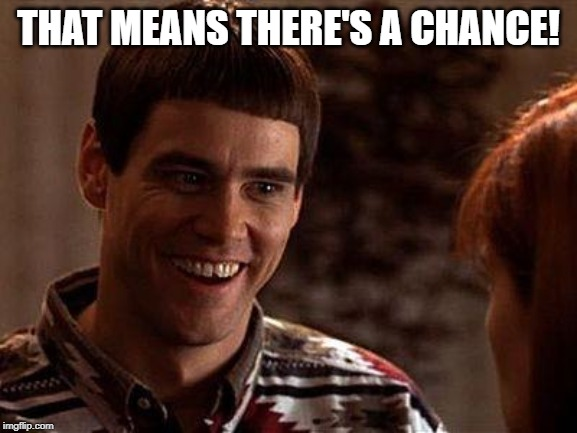 Dumb And Dumber | THAT MEANS THERE'S A CHANCE! | image tagged in dumb and dumber | made w/ Imgflip meme maker