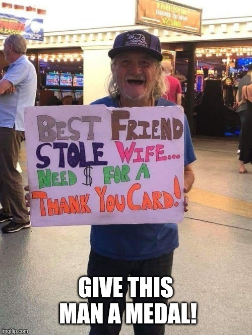 Always look on the bright side | GIVE THIS MAN A MEDAL! | image tagged in memes,begging,wife | made w/ Imgflip meme maker