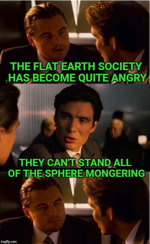 What goes around comes around |  THE FLAT EARTH SOCIETY HAS BECOME QUITE ANGRY; THEY CAN'T STAND ALL OF THE SPHERE MONGERING | image tagged in memes,inception,flat earth,fear,bad pun | made w/ Imgflip meme maker