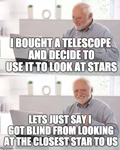 He looked at the sun |  I BOUGHT A TELESCOPE AND DECIDE TO USE IT TO LOOK AT STARS; LETS JUST SAY I GOT BLIND FROM LOOKING AT THE CLOSEST STAR TO US | image tagged in memes,hide the pain harold,the sun,stars | made w/ Imgflip meme maker