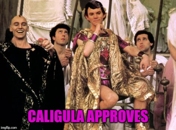 for use when you find something particularly depraved | CALIGULA APPROVES | image tagged in liberals,immoral,homosexuality | made w/ Imgflip meme maker