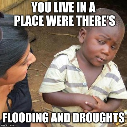 Third World Skeptical Kid Meme | YOU LIVE IN A PLACE WERE THERE'S FLOODING AND DROUGHTS | image tagged in memes,third world skeptical kid | made w/ Imgflip meme maker