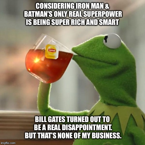 But Thats None Of My Business | CONSIDERING IRON MAN & BATMAN'S ONLY REAL SUPERPOWER IS BEING SUPER RICH AND SMART BILL GATES TURNED OUT TO BE A REAL DISAPPOINTMENT. BUT TH | image tagged in memes,but thats none of my business,kermit the frog,iron man,batman,bill gates | made w/ Imgflip meme maker