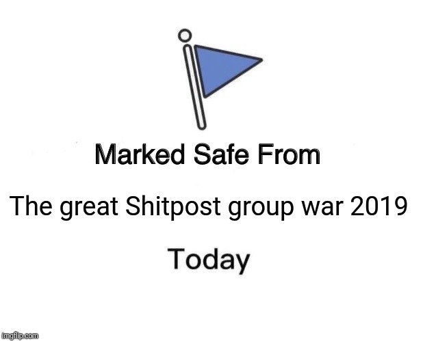 Marked Safe From Meme | The great Shitpost group war 2019 | image tagged in memes,marked safe from | made w/ Imgflip meme maker
