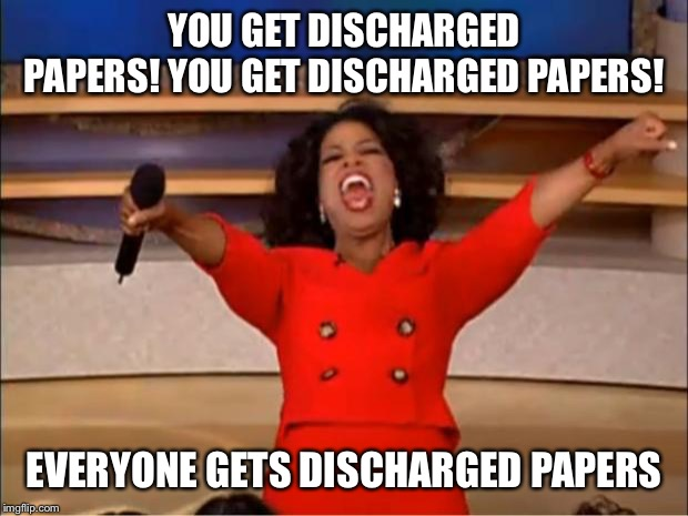 Oprah You Get A Meme | YOU GET DISCHARGED PAPERS! YOU GET DISCHARGED PAPERS! EVERYONE GETS DISCHARGED PAPERS | image tagged in memes,oprah you get a | made w/ Imgflip meme maker