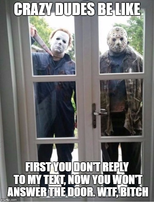 Honey, I'm Homeeee | CRAZY DUDES BE LIKE FIRST YOU DON'T REPLY TO MY TEXT, NOW YOU WON'T ANSWER THE DOOR. WTF, B**CH | image tagged in jason voorhees,michael myers,texting,random,bitch,wtf | made w/ Imgflip meme maker