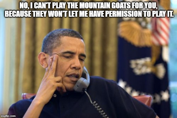 No, We Can't Play Mountain Goats | NO, I CAN'T PLAY THE MOUNTAIN GOATS FOR YOU, BECAUSE THEY WON'T LET ME HAVE PERMISSION TO PLAY IT. | image tagged in memes,no i cant obama | made w/ Imgflip meme maker